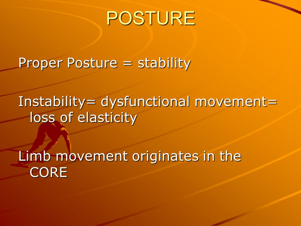 POSTURE Proper Posture = stability Instability= dysfunctional movement= loss of elasticity Limb movement originates in the CORE