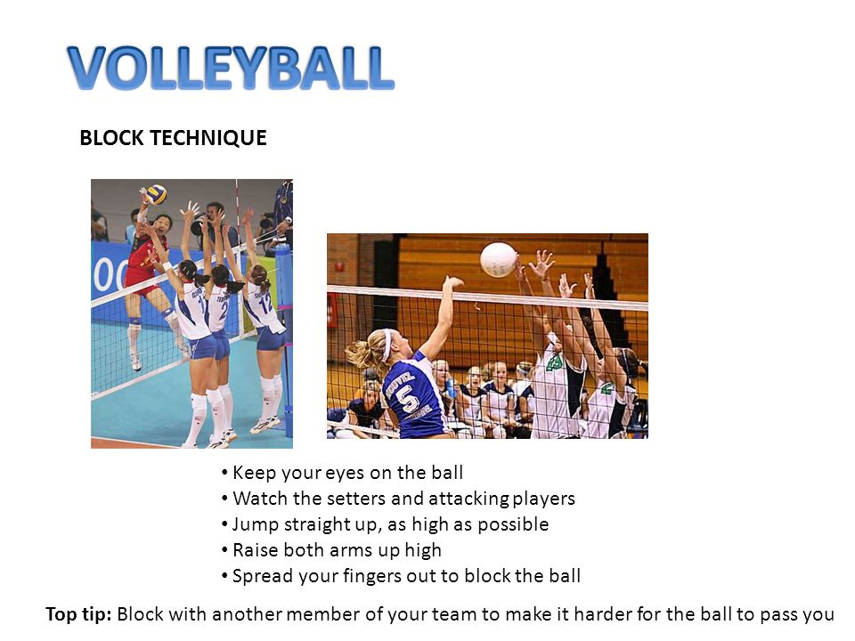 BLOCK TECHNIQUE Keep your eyes on the ball Watch the setters and attacking players Jump straight up, as high as possible Raise both arms up high Sprea