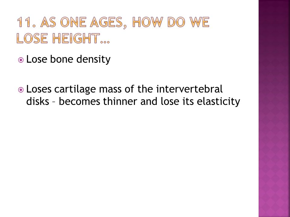  Lose bone density  Loses cartilage mass of the intervertebral disks – becomes thinner and lose its elasticity