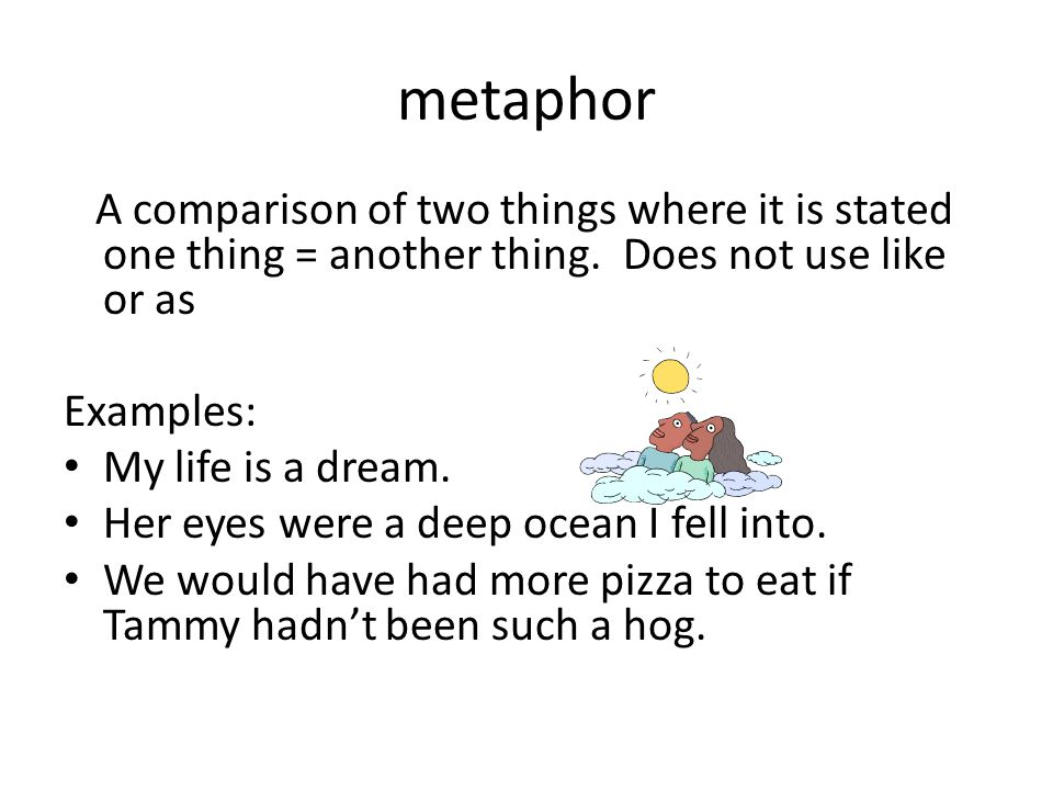 metaphor A comparison of two things where it is stated one thing = another thing. Does not use like or as Examples: My life is a dream. Her eyes were