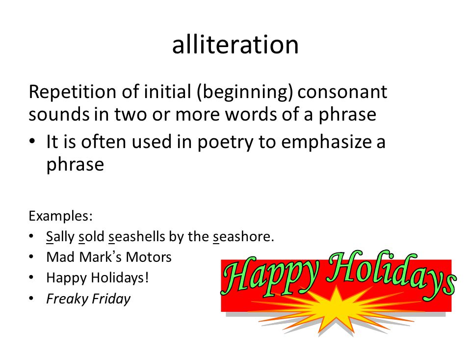 alliteration Repetition of initial (beginning) consonant sounds in two or more words of a phrase It is often used in poetry to emphasize a phrase Exam