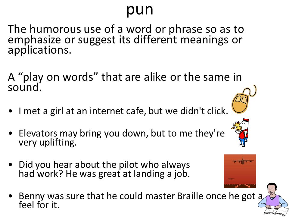 """pun The humorous use of a word or phrase so as to emphasize or suggest its different meanings or applications. A """"play on words"""" that are alike or the"""