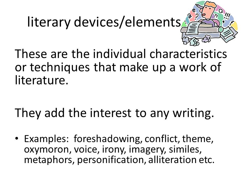 literary devices/elements These are the individual characteristics or techniques that make up a work of literature. They add the interest to any writi