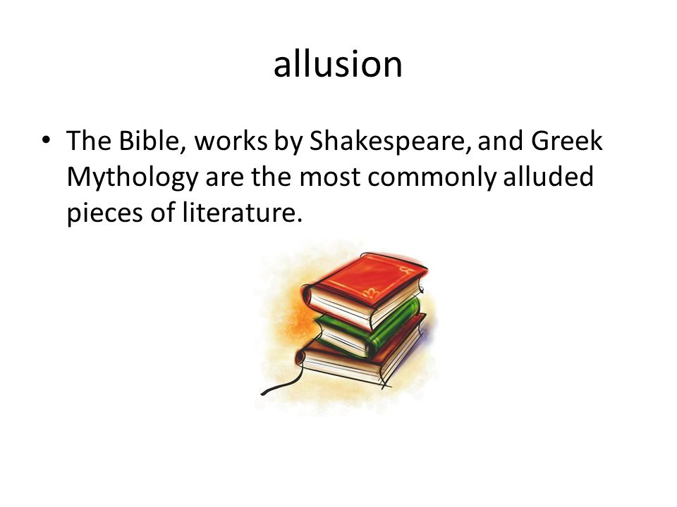 allusion The Bible, works by Shakespeare, and Greek Mythology are the most commonly alluded pieces of literature.
