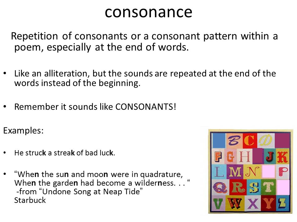 consonance Repetition of consonants or a consonant pattern within a poem, especially at the end of words. Like an alliteration, but the sounds are rep