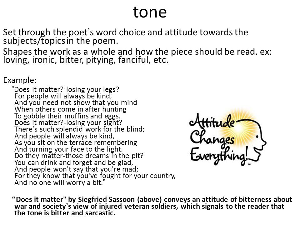tone Set through the poet ' s word choice and attitude towards the subjects/topics in the poem. Shapes the work as a whole and how the piece should be
