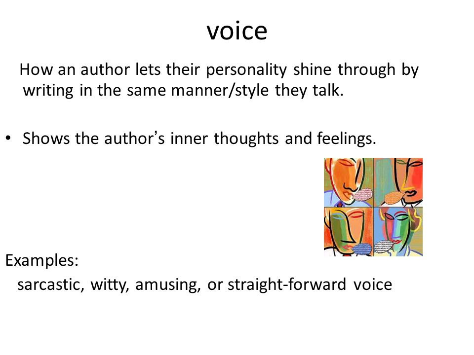 voice How an author lets their personality shine through by writing in the same manner/style they talk. Shows the author ' s inner thoughts and feelin
