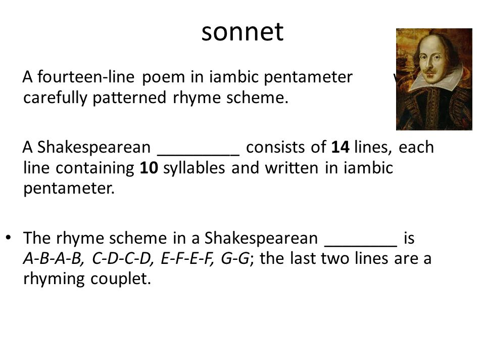 sonnet A fourteen-line poem in iambic pentameter with a carefully patterned rhyme scheme. A Shakespearean _________ consists of 14 lines, each line co
