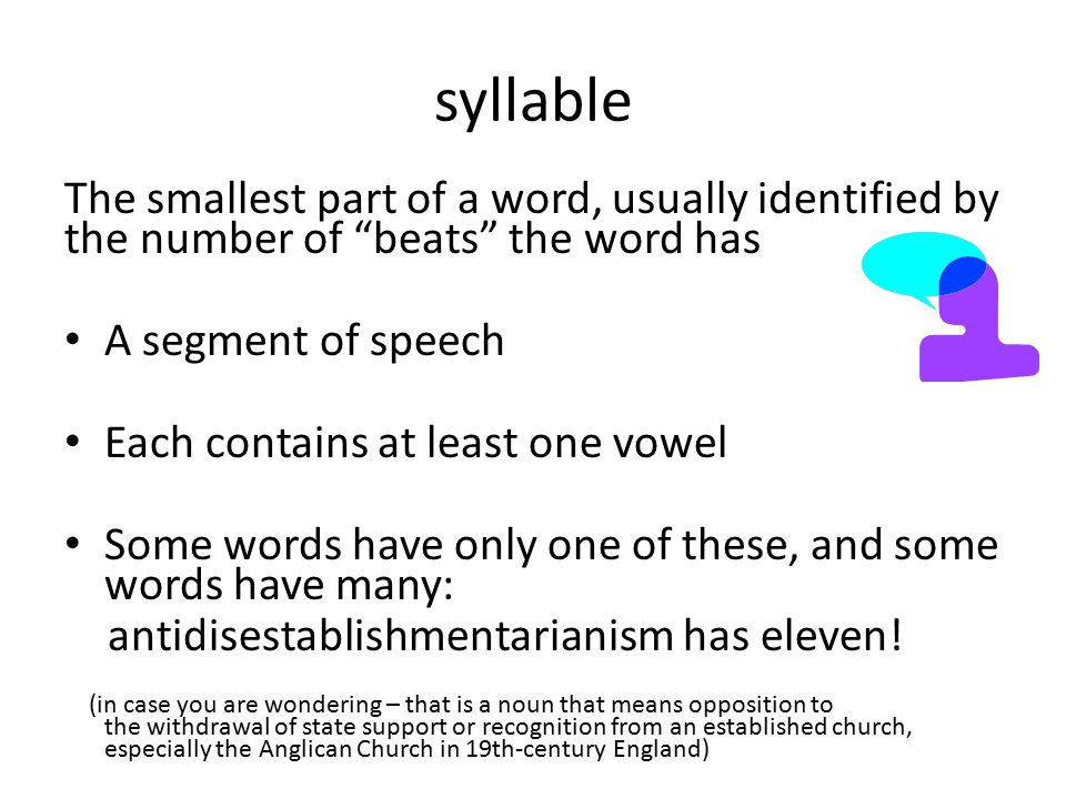 """syllable The smallest part of a word, usually identified by the number of """"beats"""" the word has A segment of speech Each contains at least one vowel So"""