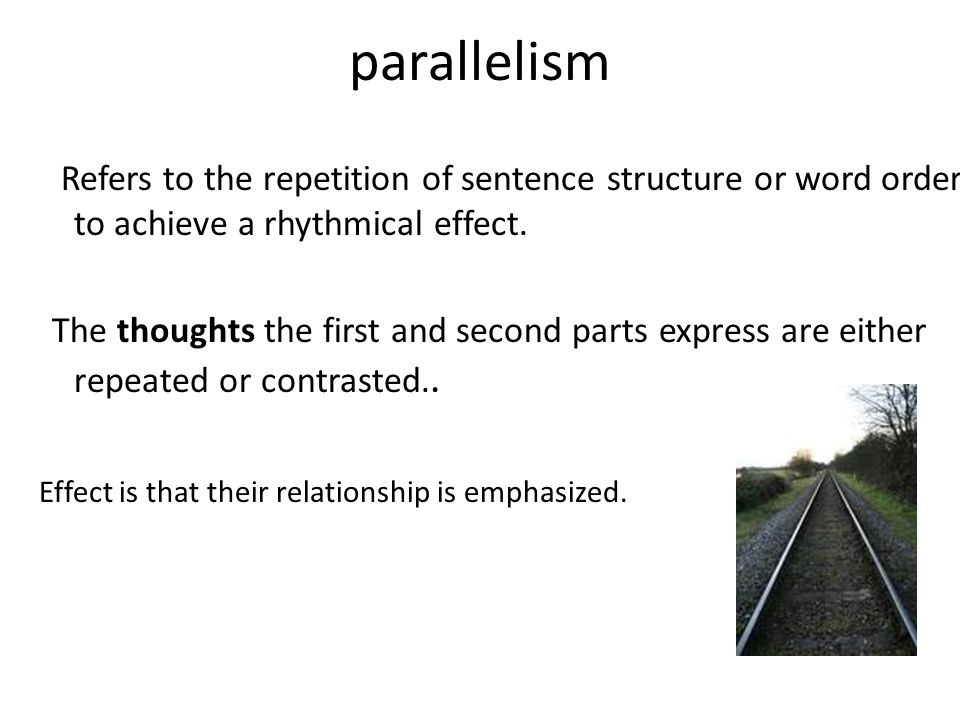 parallelism Refers to the repetition of sentence structure or word order to achieve a rhythmical effect. The thoughts the first and second parts expre