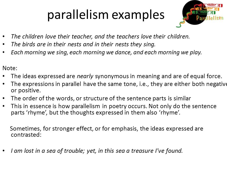 parallelism examples The children love their teacher, and the teachers love their children. The birds are in their nests and in their nests they sing.