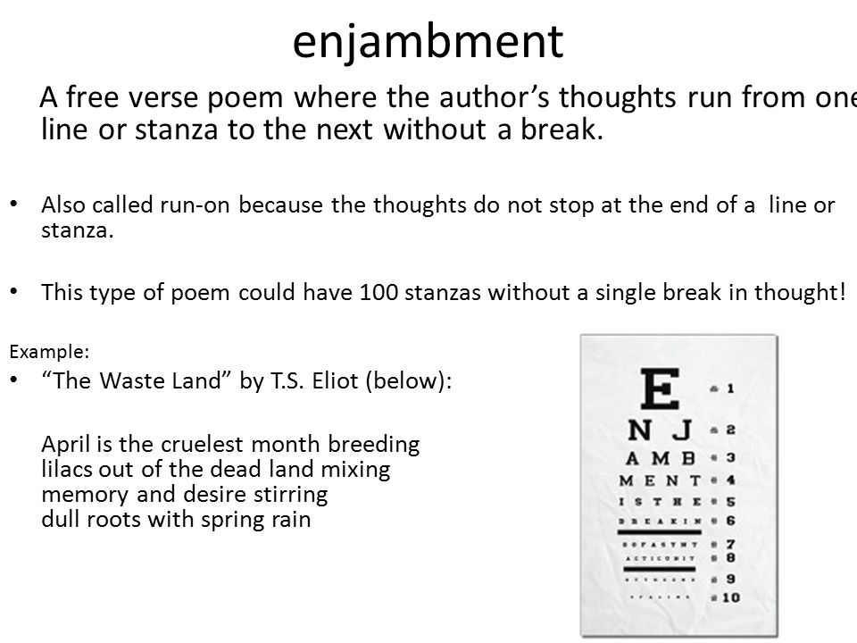 enjambment A free verse poem where the author's thoughts run from one line or stanza to the next without a break. Also called run-on because the thoug