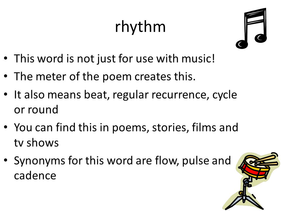 rhythm This word is not just for use with music! The meter of the poem creates this. It also means beat, regular recurrence, cycle or round You can fi