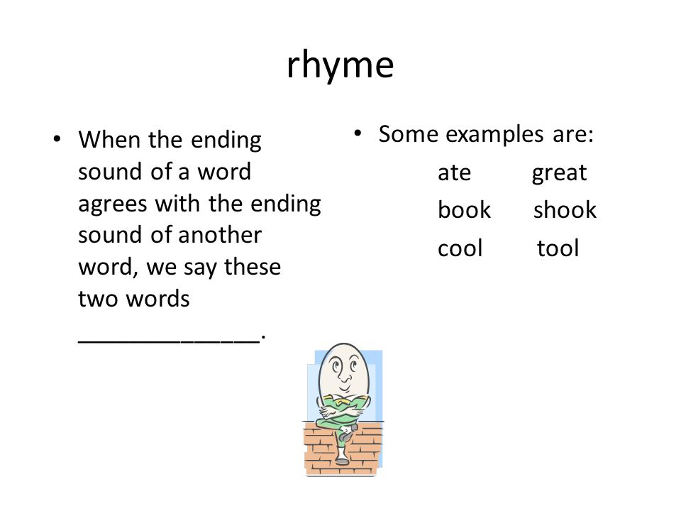 rhyme When the ending sound of a word agrees with the ending sound of another word, we say these two words ______________. Some examples are: ate grea