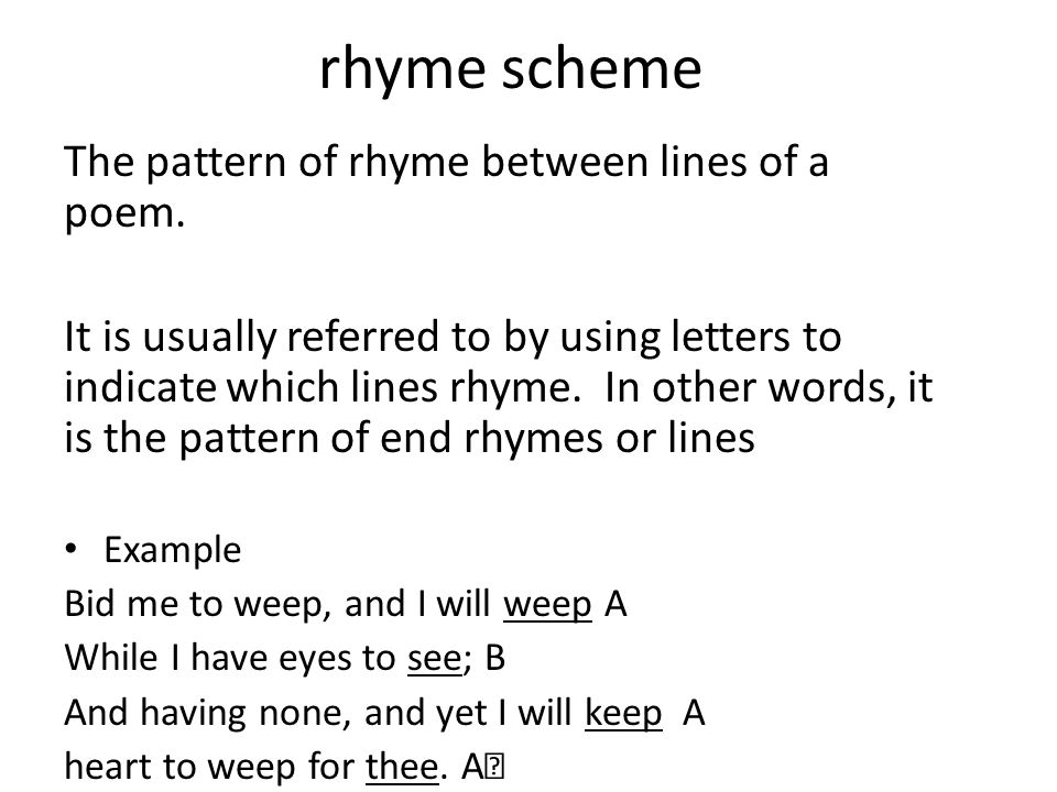 rhyme scheme The pattern of rhyme between lines of a poem. It is usually referred to by using letters to indicate which lines rhyme. In other words, i