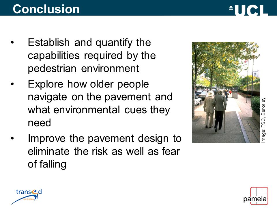 Conclusion Establish and quantify the capabilities required by the pedestrian environment Explore how older people navigate on the pavement and what environmental cues they need Improve the pavement design to eliminate the risk as well as fear of falling Image: TSC, Berkeley