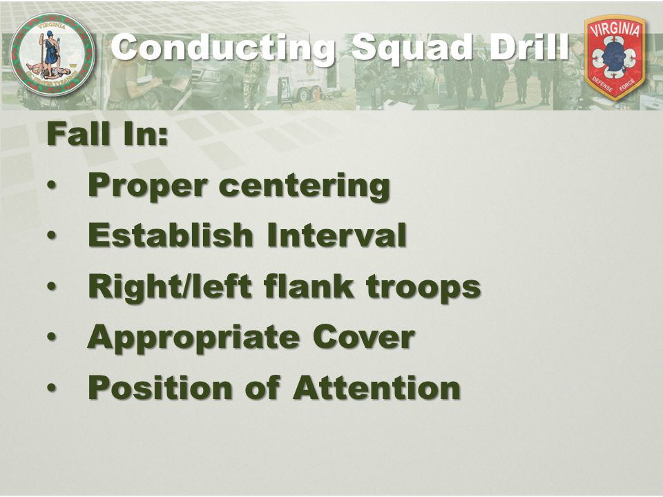 Conducting Squad Drill Fall In: Proper centering Proper centering Establish Interval Establish Interval Right/left flank troops Right/left flank troop