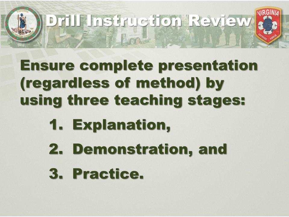 Ensure complete presentation (regardless of method) by using three teaching stages: 1.Explanation, 2.Demonstration, and 3.Practice. Drill Instruction