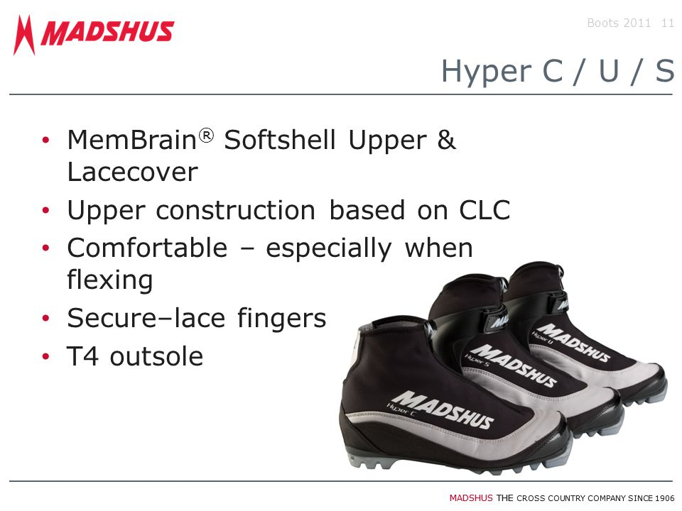 MADSHUS THE CROSS COUNTRY COMPANY SINCE 1906 Boots 201111 Hyper C / U / S MemBrain ® Softshell Upper & Lacecover Upper construction based on CLC Comfortable – especially when flexing Secure–lace fingers T4 outsole