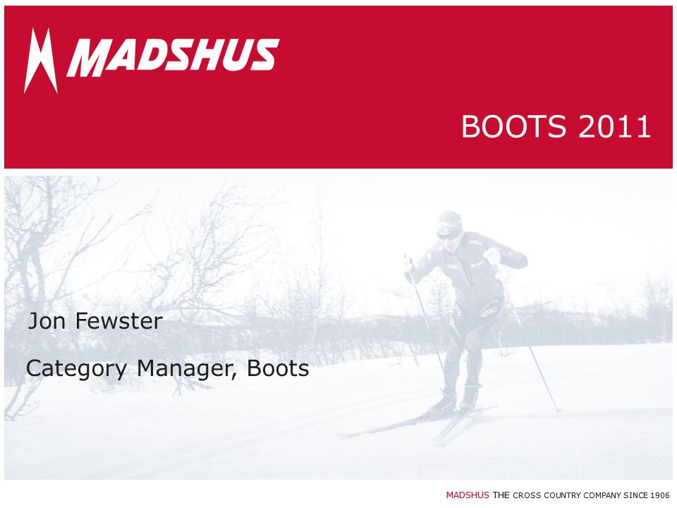 MADSHUS THE CROSS COUNTRY COMPANY SINCE 1906 Jon Fewster BOOTS 2011 Category Manager, Boots