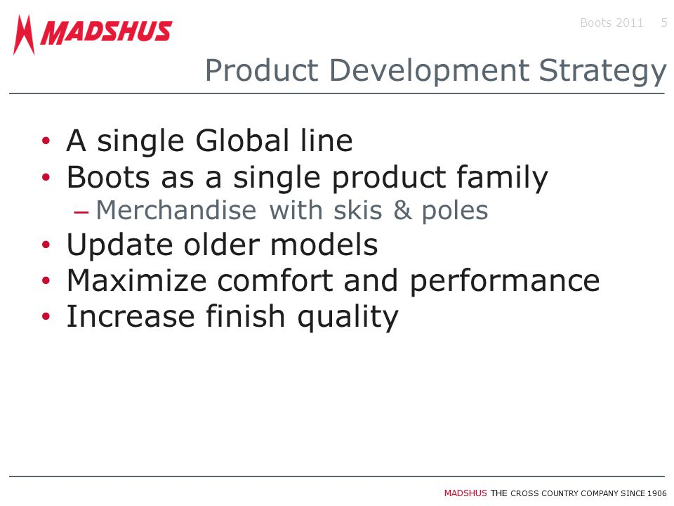 MADSHUS THE CROSS COUNTRY COMPANY SINCE 1906 Product Development Strategy A single Global line Boots as a single product family – Merchandise with ski