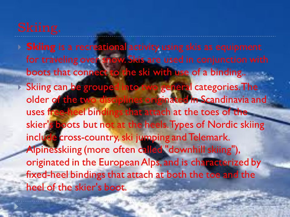 Skiing.  Skiing is a recreational activity using skis as equipment for traveling over snow.