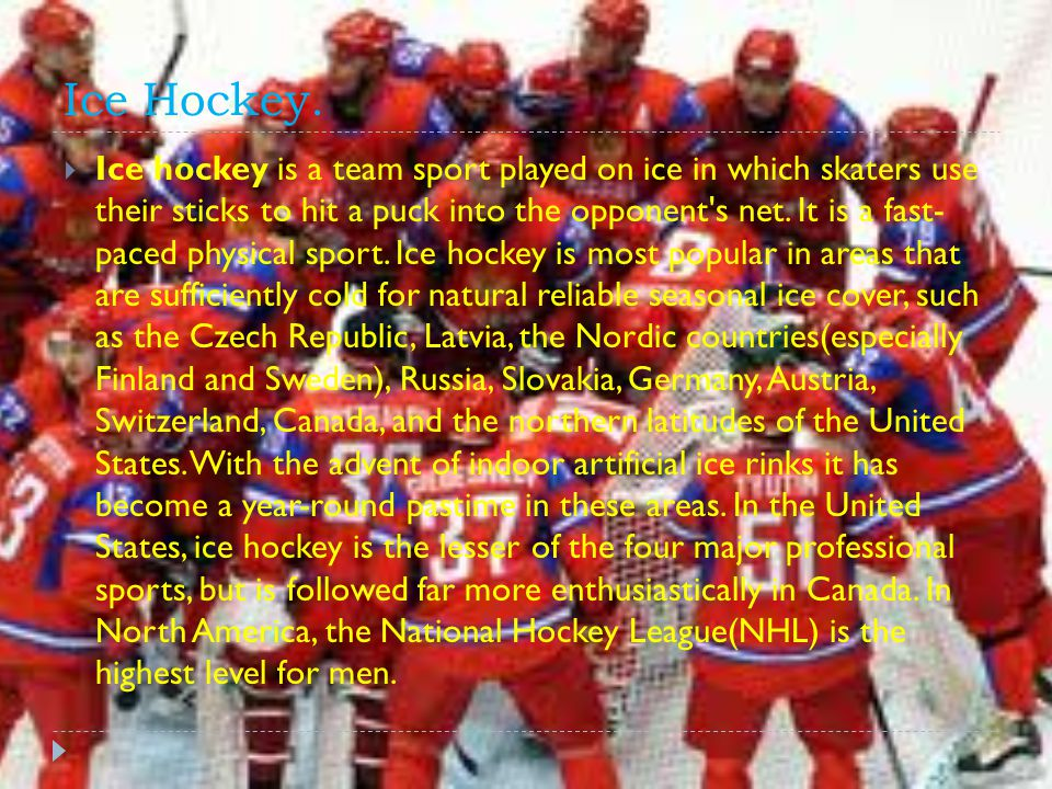 Ice Hockey.  Ice hockey is a team sport played on ice in which skaters use their sticks to hit a puck into the opponent's net. It is a fast- paced ph