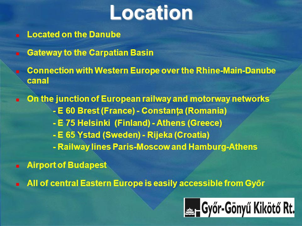 Location Located on the Danube Gateway to the Carpatian Basin Connection with Western Europe over the Rhine-Main-Danube canal On the junction of European railway and motorway networks - E 60 Brest (France) - Constanţa (Romania) - E 75 Helsinki (Finland) - Athens (Greece) - E 65 Ystad (Sweden) - Rijeka (Croatia) - Railway lines Paris-Moscow and Hamburg-Athens Airport of Budapest All of central Eastern Europe is easily accessible from Győr