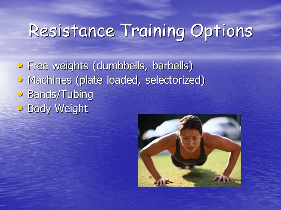 Resistance Training Options Free weights (dumbbells, barbells) Free weights (dumbbells, barbells) Machines (plate loaded, selectorized) Machines (plate loaded, selectorized) Bands/Tubing Bands/Tubing Body Weight Body Weight