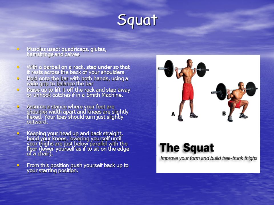 Squat Muscles used: quadriceps, glutes, hamstrings and calves Muscles used: quadriceps, glutes, hamstrings and calves With a barbell on a rack, step under so that it rests across the back of your shoulders With a barbell on a rack, step under so that it rests across the back of your shoulders Hold onto the bar with both hands, using a wide grip to balance the bar Hold onto the bar with both hands, using a wide grip to balance the bar Raise up to lift it off the rack and step away or unhook catches if in a Smith Machine.
