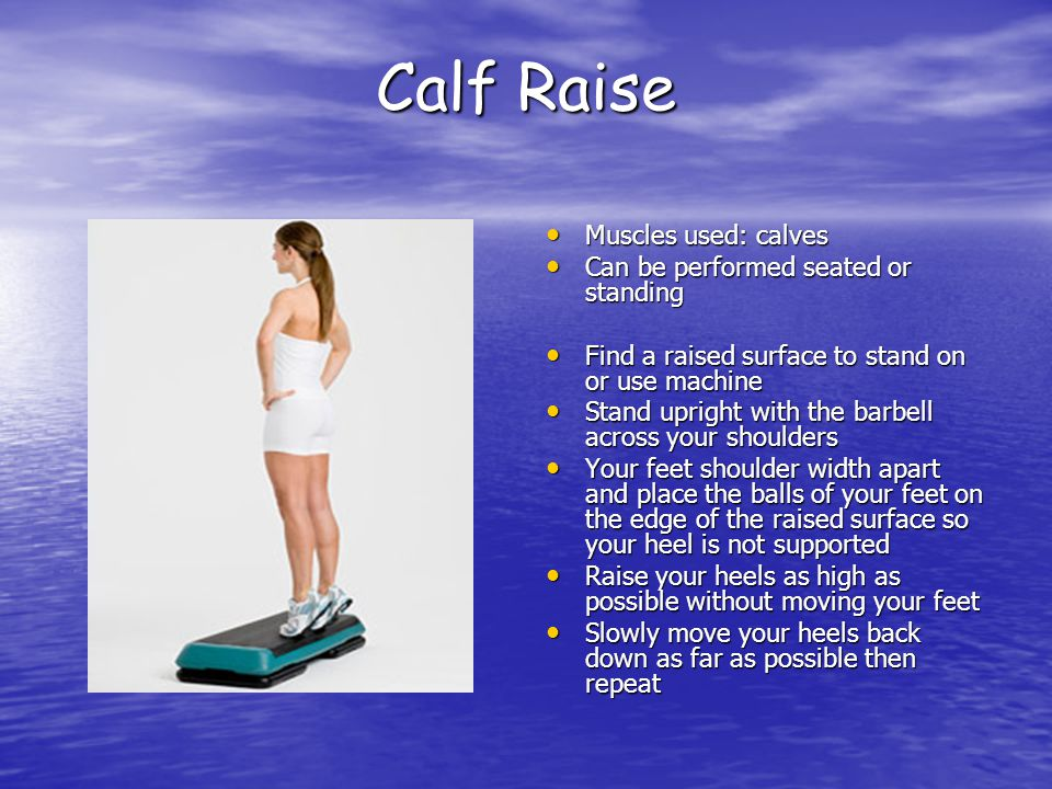 Calf Raise Muscles used: calves Muscles used: calves Can be performed seated or standing Can be performed seated or standing Find a raised surface to stand on or use machine Find a raised surface to stand on or use machine Stand upright with the barbell across your shoulders Stand upright with the barbell across your shoulders Your feet shoulder width apart and place the balls of your feet on the edge of the raised surface so your heel is not supported Your feet shoulder width apart and place the balls of your feet on the edge of the raised surface so your heel is not supported Raise your heels as high as possible without moving your feet Raise your heels as high as possible without moving your feet Slowly move your heels back down as far as possible then repeat Slowly move your heels back down as far as possible then repeat