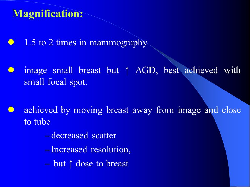 Magnification: 1.5 to 2 times in mammography image small breast but ↑ AGD, best achieved with small focal spot.