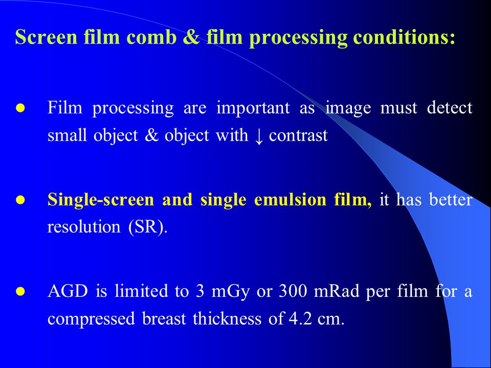Screen film comb & film processing conditions: Film processing are important as image must detect small object & object with ↓ contrast Single-screen and single emulsion film, it has better resolution (SR).