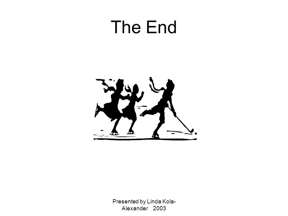 Presented by Linda Kola- Alexander 2003 The End