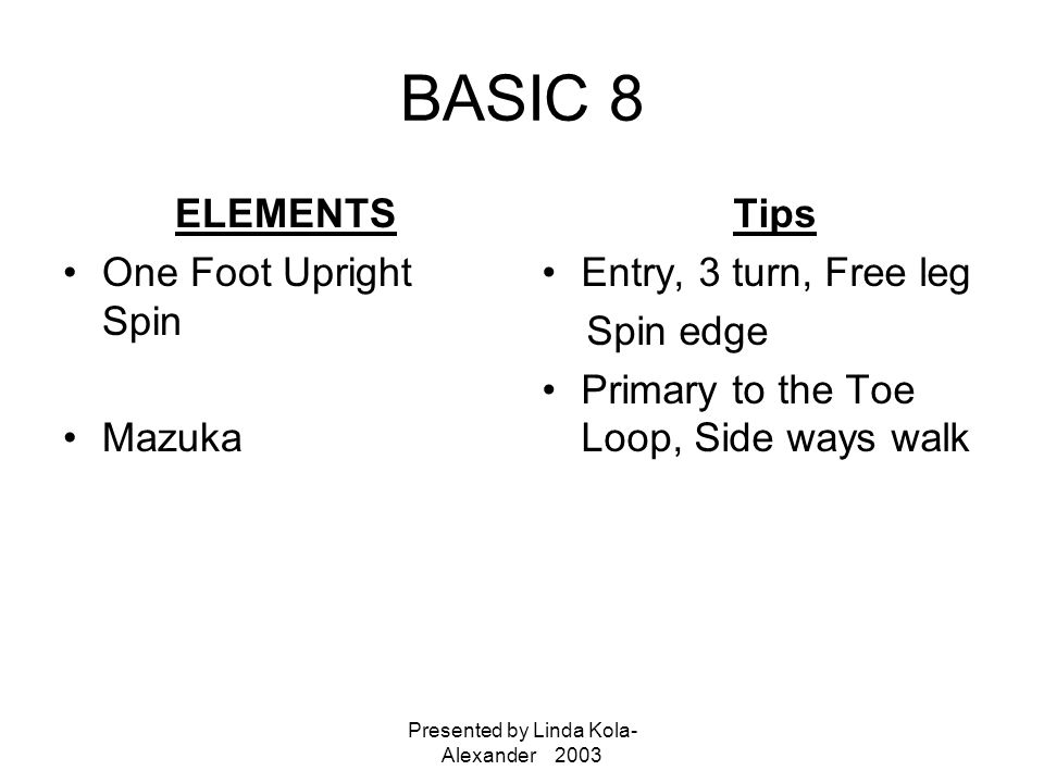 Presented by Linda Kola- Alexander 2003 BASIC 8 ELEMENTS One Foot Upright Spin Mazuka Tips Entry, 3 turn, Free leg Spin edge Primary to the Toe Loop, Side ways walk