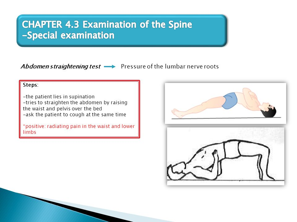 Abdomen straightening test Steps: -the patient lies in supination -tries to straighten the abdomen by raising the waist and pelvis over the bed -ask t