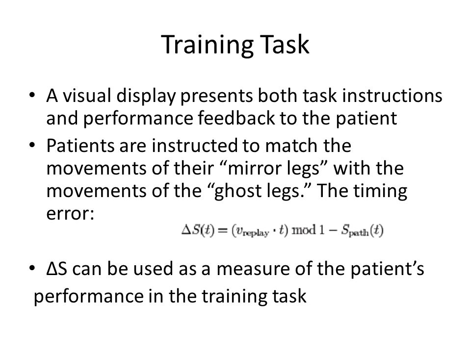 Training Task A visual display presents both task instructions and performance feedback to the patient Patients are instructed to match the movements of their mirror legs with the movements of the ghost legs. The timing error: ∆S can be used as a measure of the patient's performance in the training task