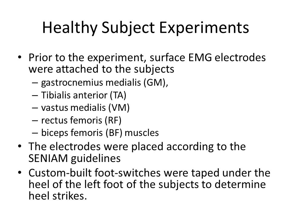 Healthy Subject Experiments Prior to the experiment, surface EMG electrodes were attached to the subjects – gastrocnemius medialis (GM), – Tibialis anterior (TA) – vastus medialis (VM) – rectus femoris (RF) – biceps femoris (BF) muscles The electrodes were placed according to the SENIAM guidelines Custom-built foot-switches were taped under the heel of the left foot of the subjects to determine heel strikes.
