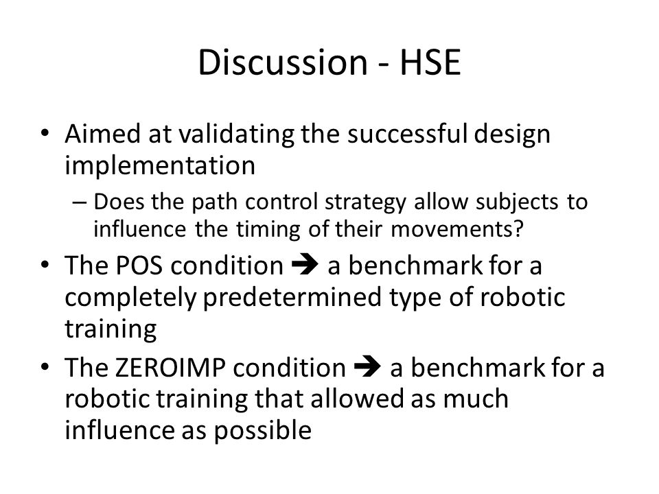 Discussion - HSE Aimed at validating the successful design implementation – Does the path control strategy allow subjects to influence the timing of their movements.