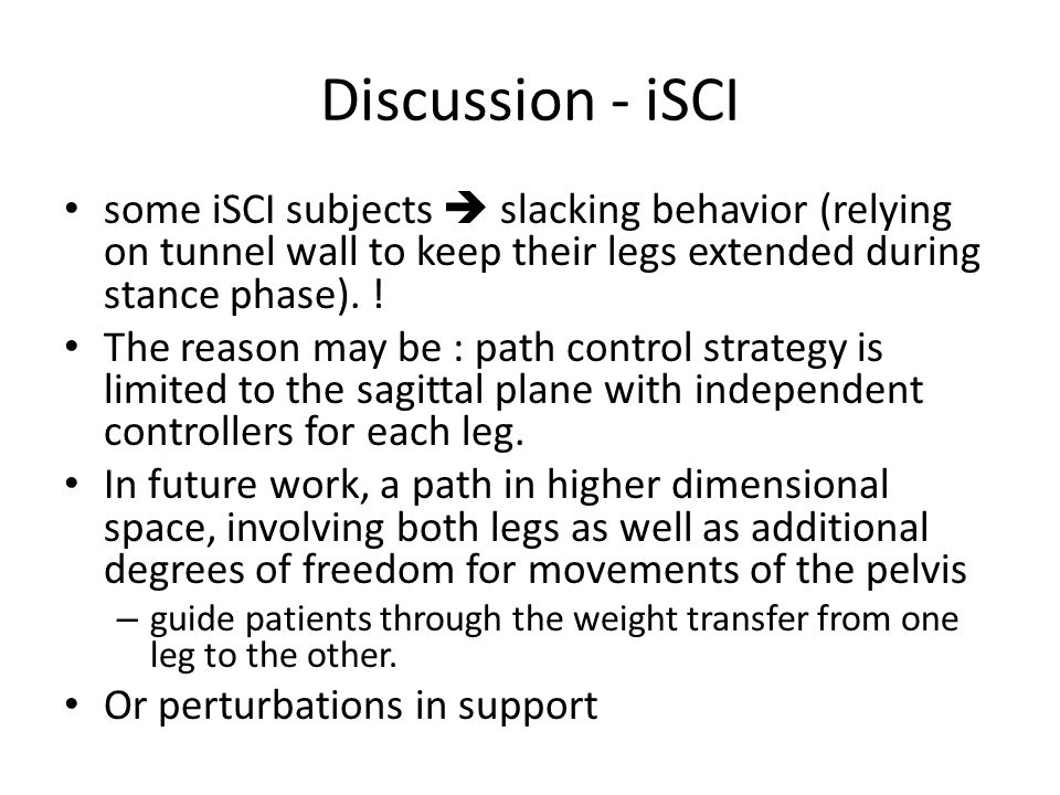 Discussion - iSCI some iSCI subjects  slacking behavior (relying on tunnel wall to keep their legs extended during stance phase).
