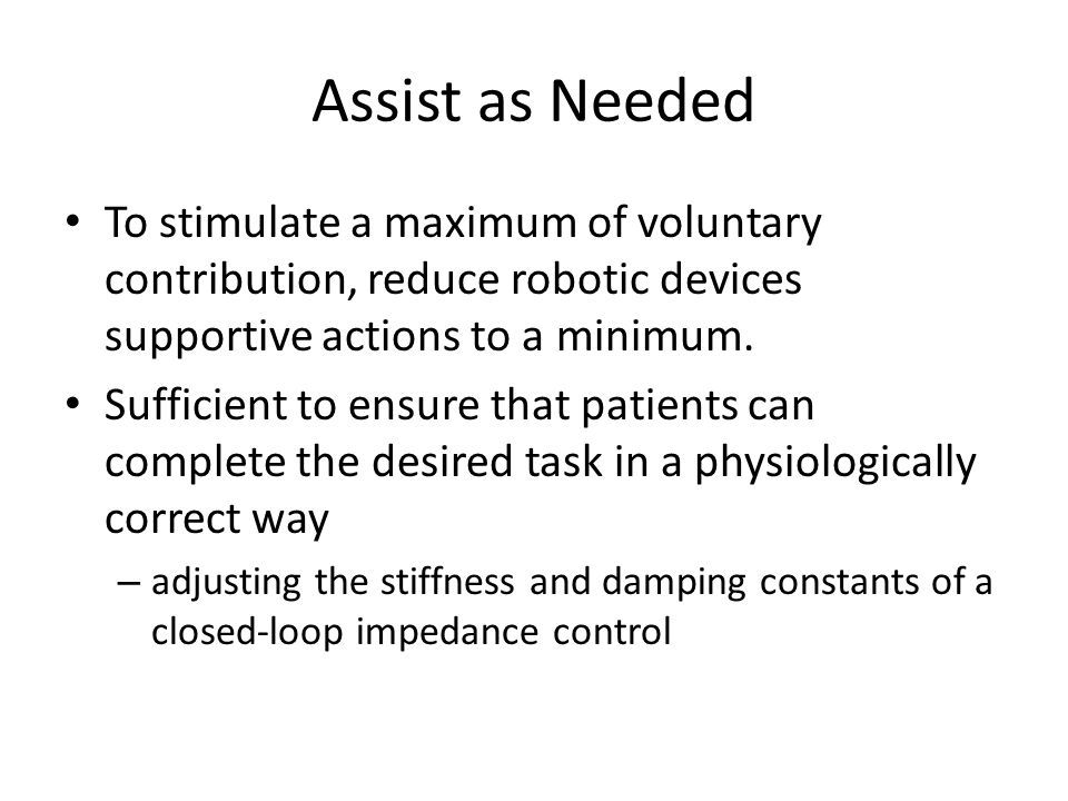 Assist as Needed To stimulate a maximum of voluntary contribution, reduce robotic devices supportive actions to a minimum.