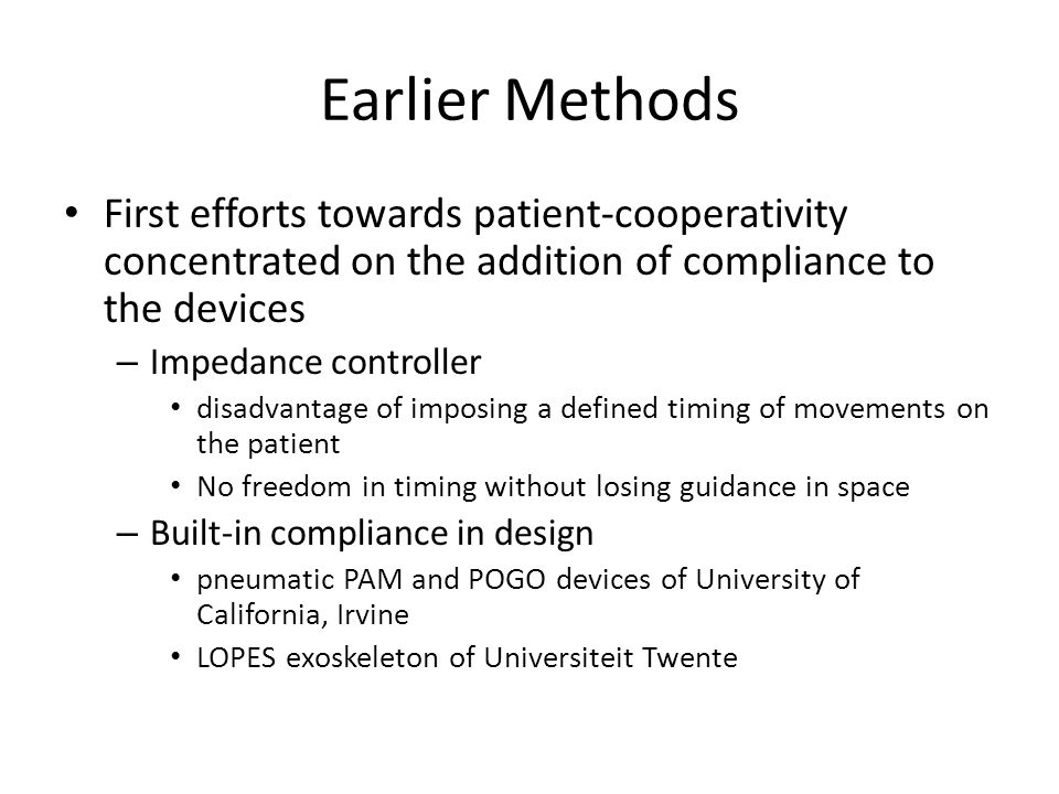 Earlier Methods First efforts towards patient-cooperativity concentrated on the addition of compliance to the devices – Impedance controller disadvantage of imposing a defined timing of movements on the patient No freedom in timing without losing guidance in space – Built-in compliance in design pneumatic PAM and POGO devices of University of California, Irvine LOPES exoskeleton of Universiteit Twente