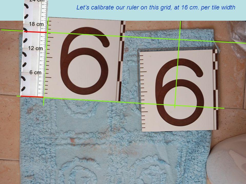 Let's calibrate our ruler on this grid, at 16 cm. per tile width 6 cm 12 cm 18 cm 24 cm