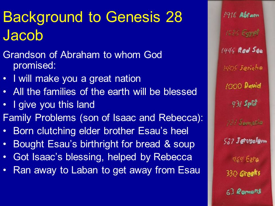 Background to Genesis 28 Jacob Grandson of Abraham to whom God promised: I will make you a great nation All the families of the earth will be blessed I give you this land Family Problems (son of Isaac and Rebecca): Born clutching elder brother Esau's heel Bought Esau's birthright for bread & soup Got Isaac's blessing, helped by Rebecca Ran away to Laban to get away from Esau