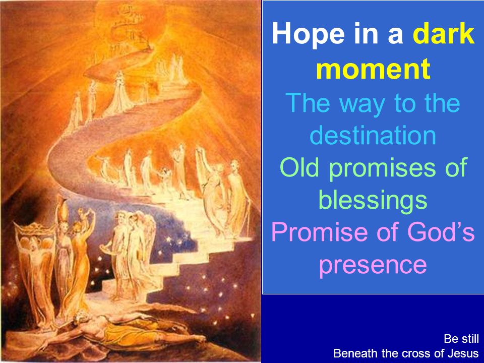 Hope in a dark moment The way to the destination Old promises of blessings Promise of God's presence Be still Beneath the cross of Jesus