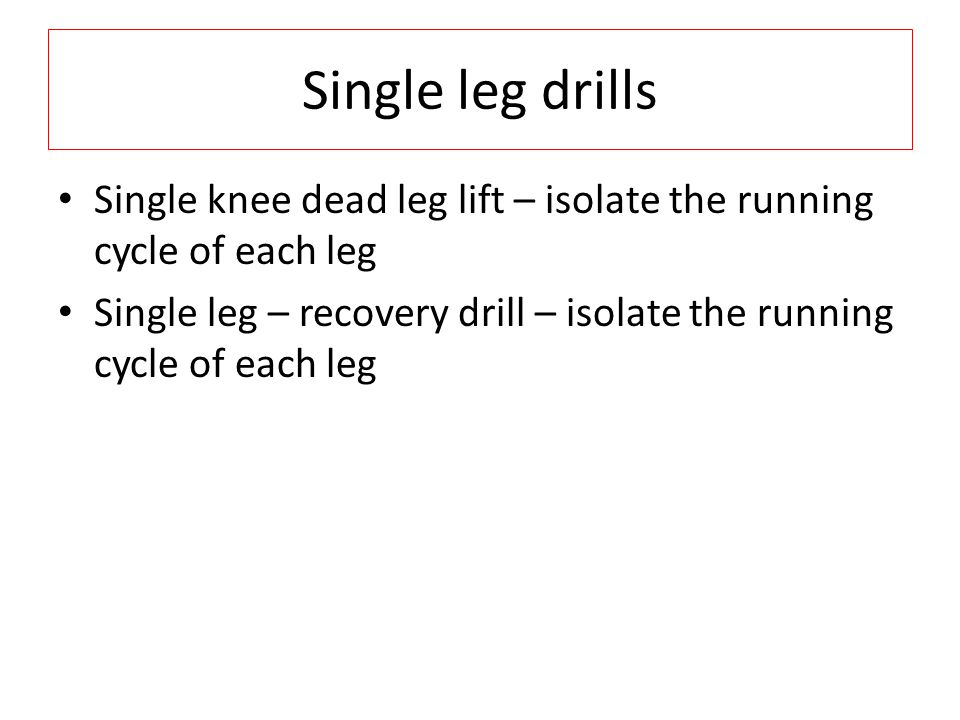 Single leg drills Single knee dead leg lift – isolate the running cycle of each leg Single leg – recovery drill – isolate the running cycle of each leg