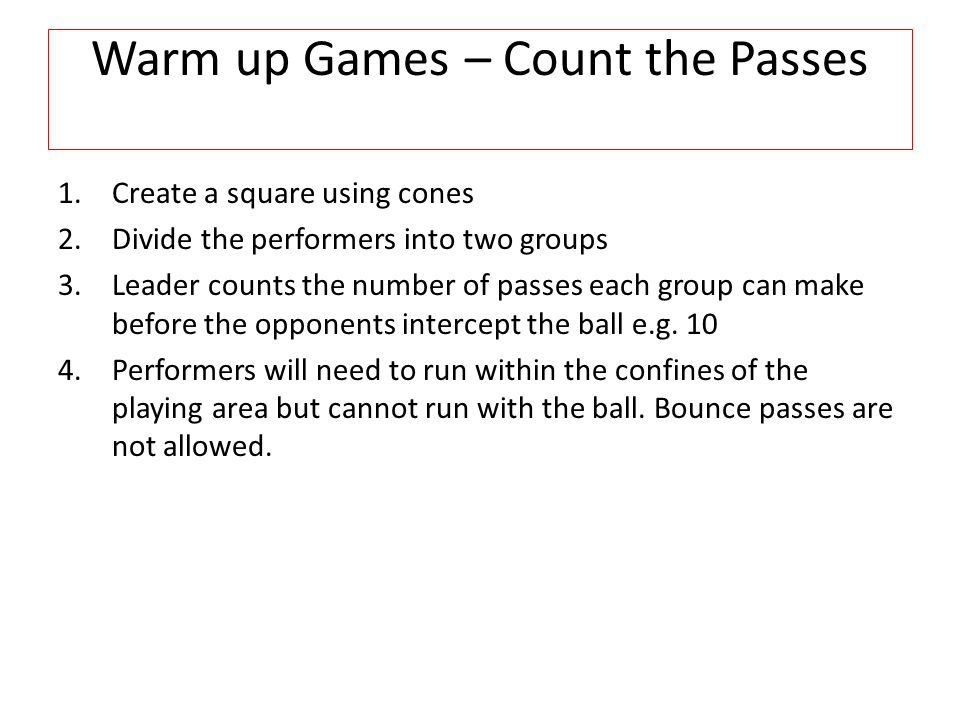 Warm up Games –Touch Pass 1.Create a square using cones 2.Divide the performers into two groups 3.The leader nominates one team to start the game who should try to touch a performer from the opposition using a touch pass.