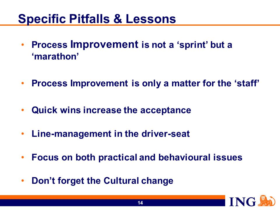 14 Specific Pitfalls & Lessons Process Improvement is not a 'sprint' but a 'marathon' Process Improvement is only a matter for the 'staff' Quick wins increase the acceptance Line-management in the driver-seat Focus on both practical and behavioural issues Don't forget the Cultural change