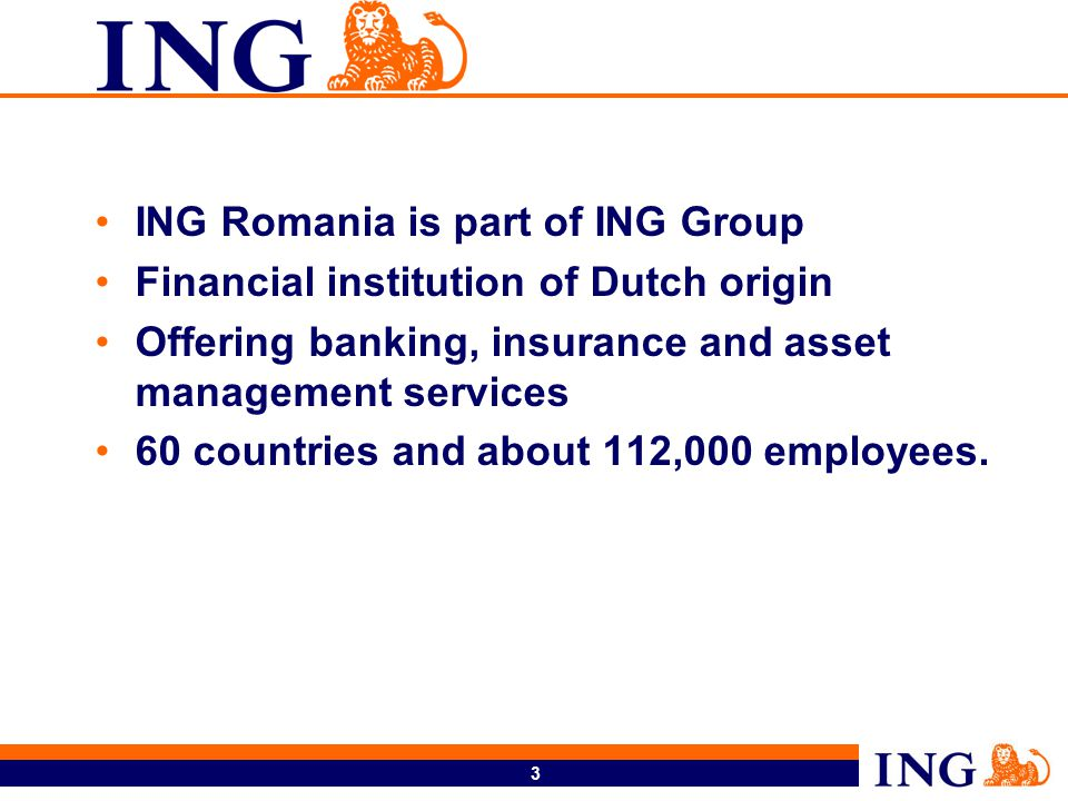 3 ING Romania is part of ING Group Financial institution of Dutch origin Offering banking, insurance and asset management services 60 countries and about 112,000 employees.
