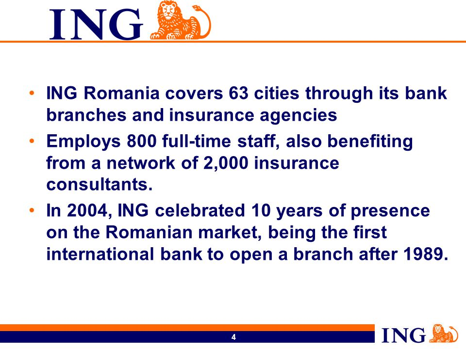 4 ING Romania covers 63 cities through its bank branches and insurance agencies Employs 800 full-time staff, also benefiting from a network of 2,000 insurance consultants.